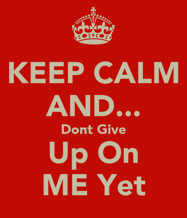 KEEP CALM AND... Dont Give Up On ME Yet