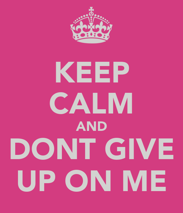 KEEP CALM AND DONT GIVE UP ON ME