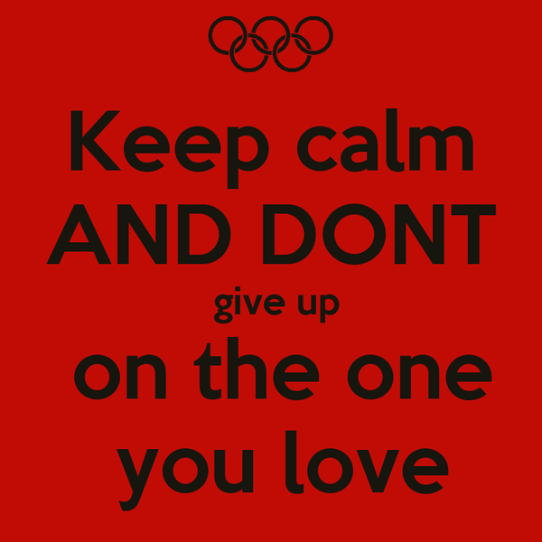 Keep calm AND DONT  give up  on the one  you love