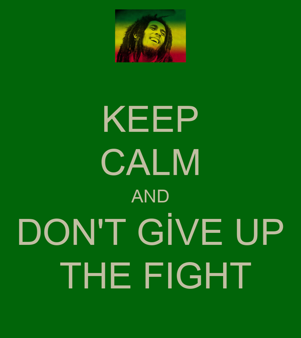 KEEP CALM AND DON'T GİVE UP  THE FIGHT