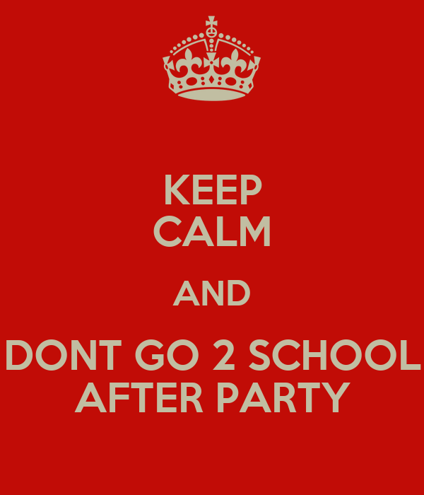 KEEP CALM AND DONT GO 2 SCHOOL AFTER PARTY