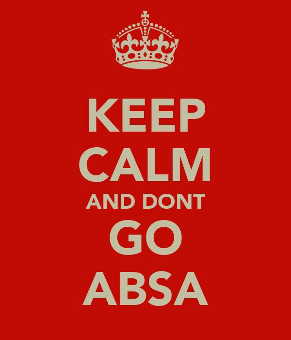 KEEP CALM AND DONT GO ABSA
