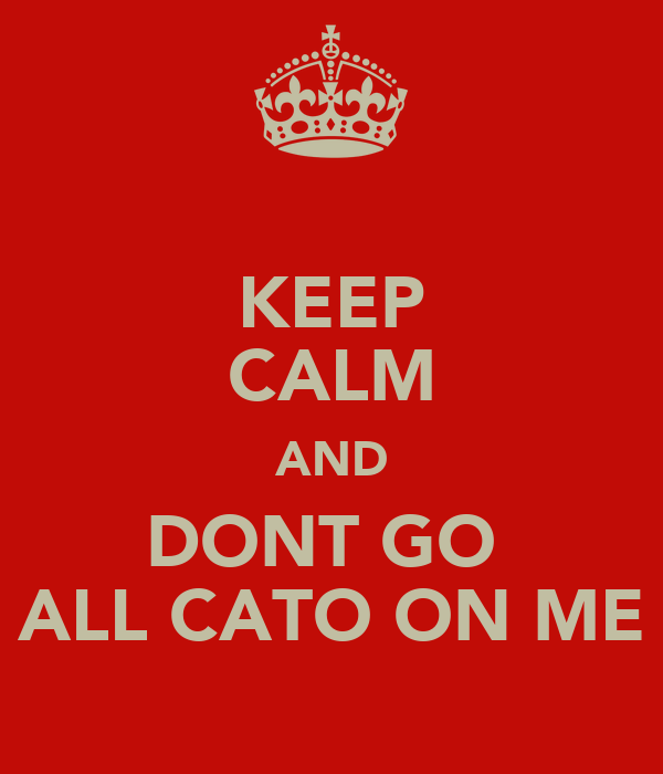 KEEP CALM AND DONT GO  ALL CATO ON ME