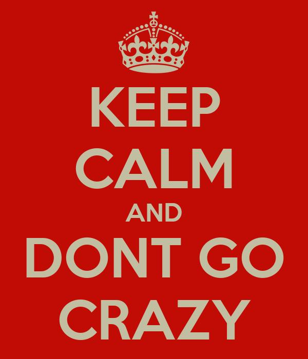 KEEP CALM AND DONT GO CRAZY