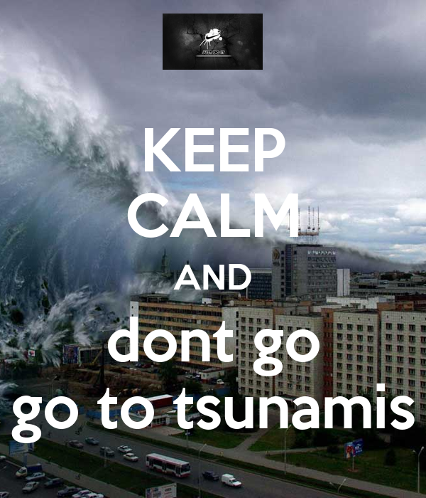KEEP CALM AND dont go go to tsunamis