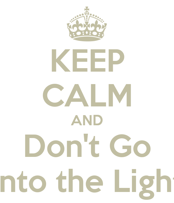 KEEP CALM AND Don't Go Into the Light