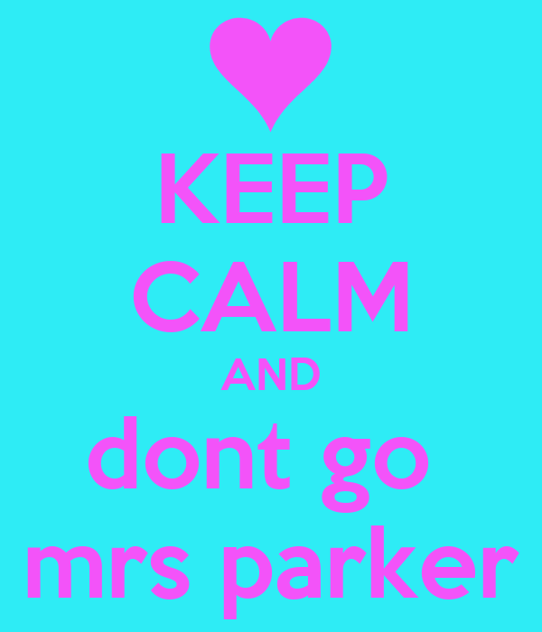 KEEP CALM AND dont go  mrs parker
