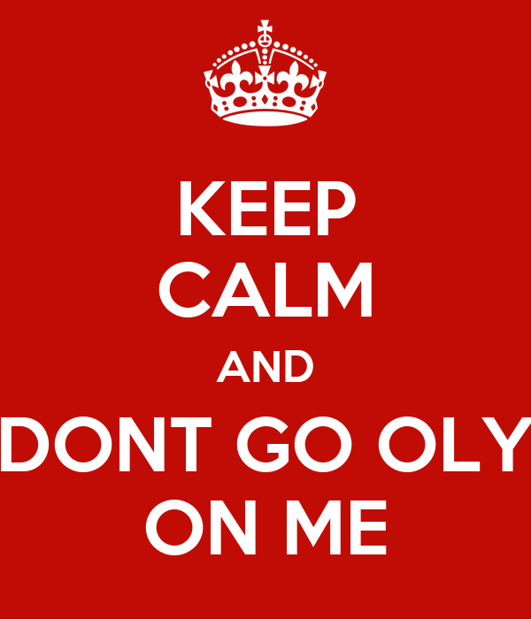 KEEP CALM AND DONT GO OLY ON ME