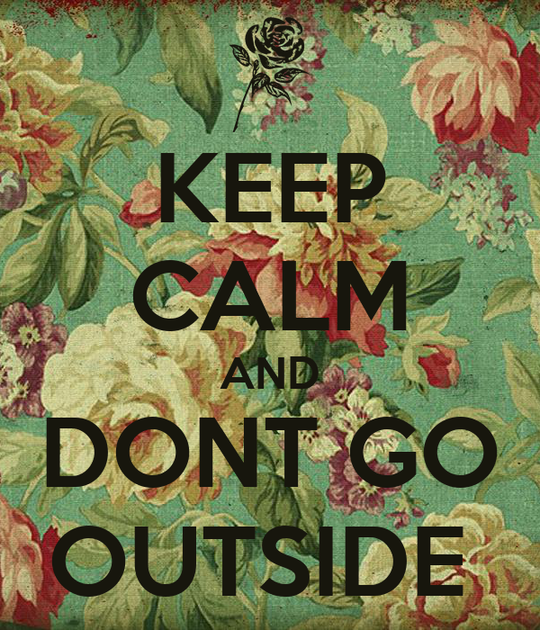 KEEP CALM AND DONT GO OUTSIDE