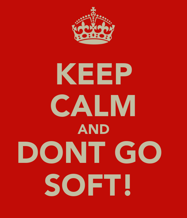 KEEP CALM AND DONT GO  SOFT!