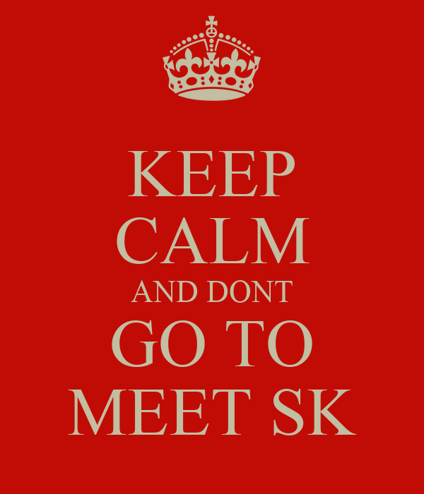 KEEP CALM AND DONT GO TO MEET SK