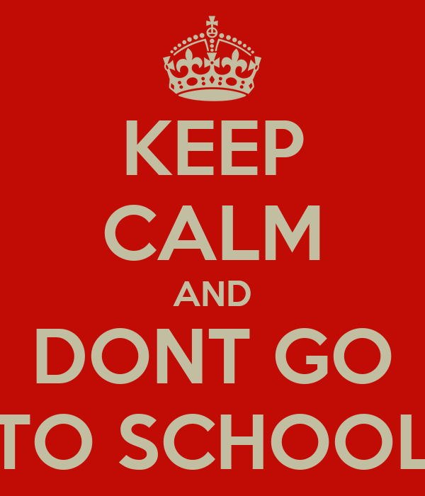 KEEP CALM AND DONT GO TO SCHOOL