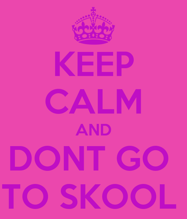 KEEP CALM AND DONT GO  TO SKOOL