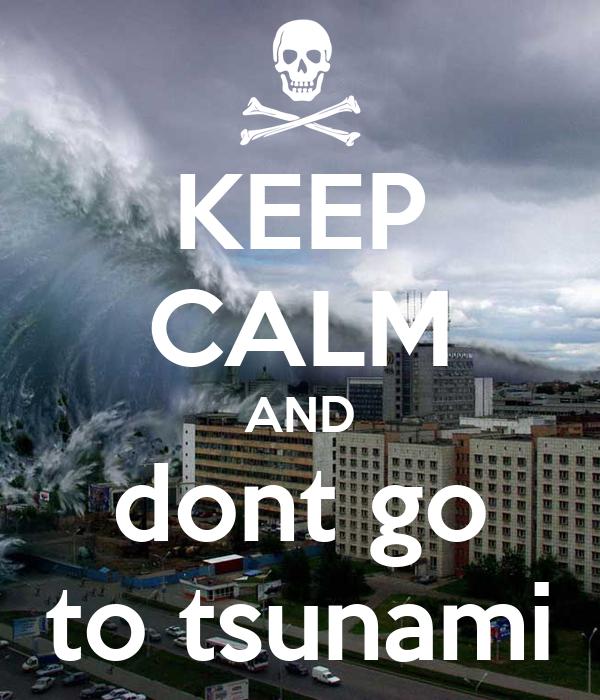 KEEP CALM AND dont go to tsunami