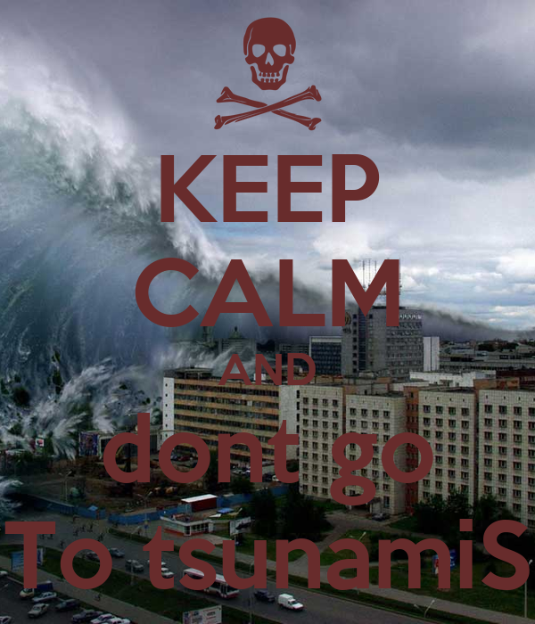 KEEP CALM AND dont go To tsunamiS