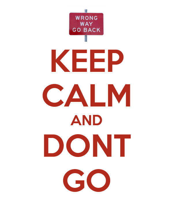 KEEP CALM AND DONT GO