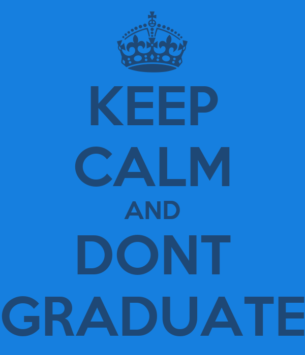 KEEP CALM AND DONT GRADUATE