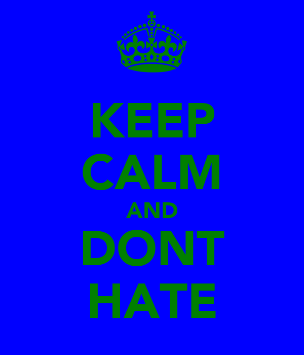 KEEP CALM AND DONT HATE
