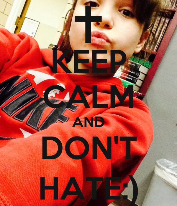 KEEP CALM AND DON'T HATE:)