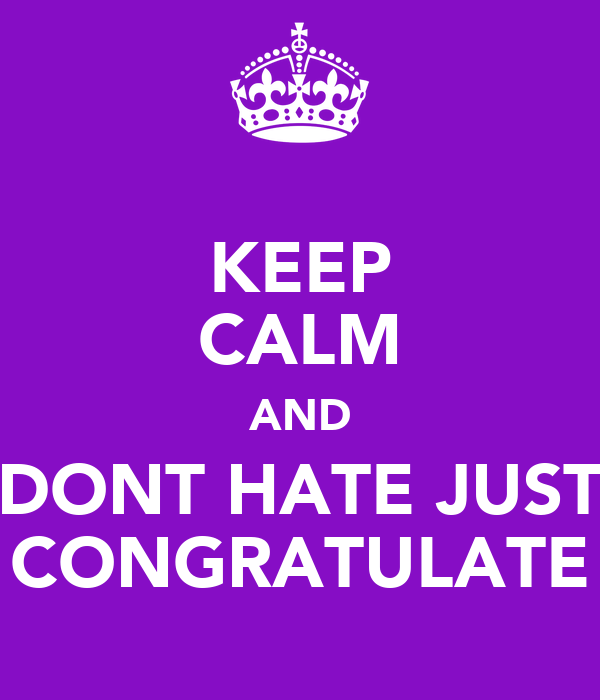 KEEP CALM AND DONT HATE JUST CONGRATULATE