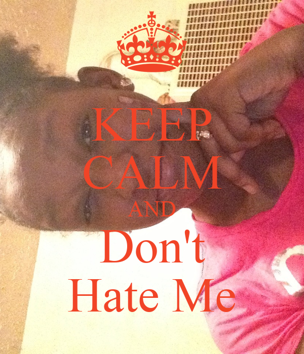 KEEP CALM AND Don't Hate Me