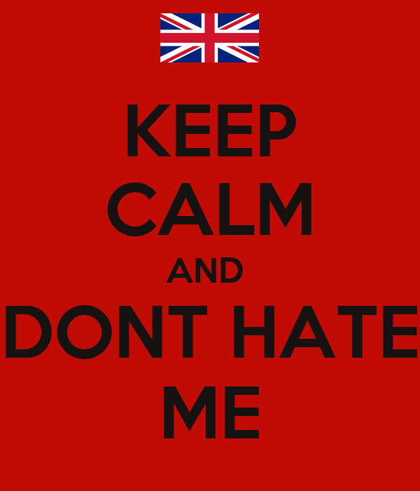 KEEP CALM AND  DONT HATE ME