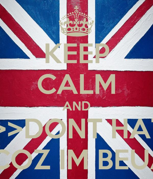 KEEP CALM AND >>>>>>DONT HATE ME >>>>>COZ IM BEUATIFUL