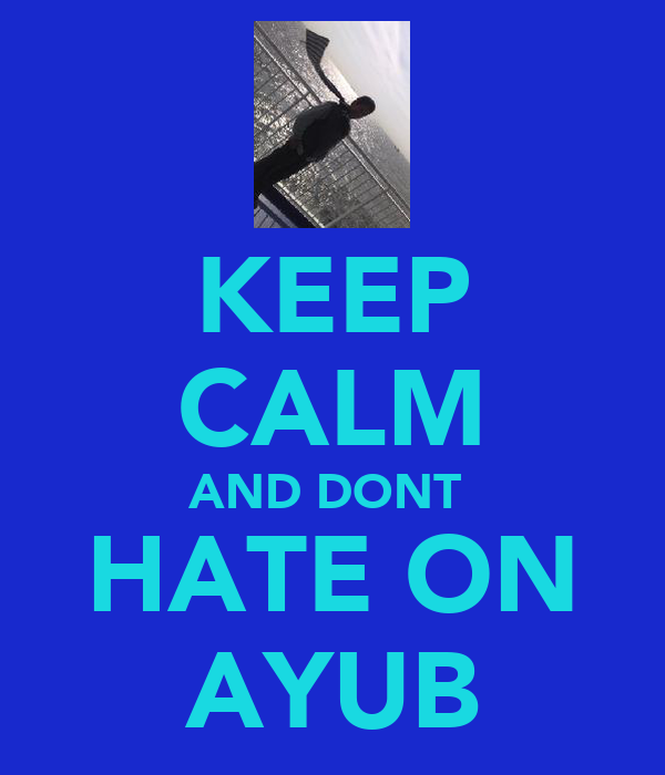 KEEP CALM AND DONT  HATE ON AYUB