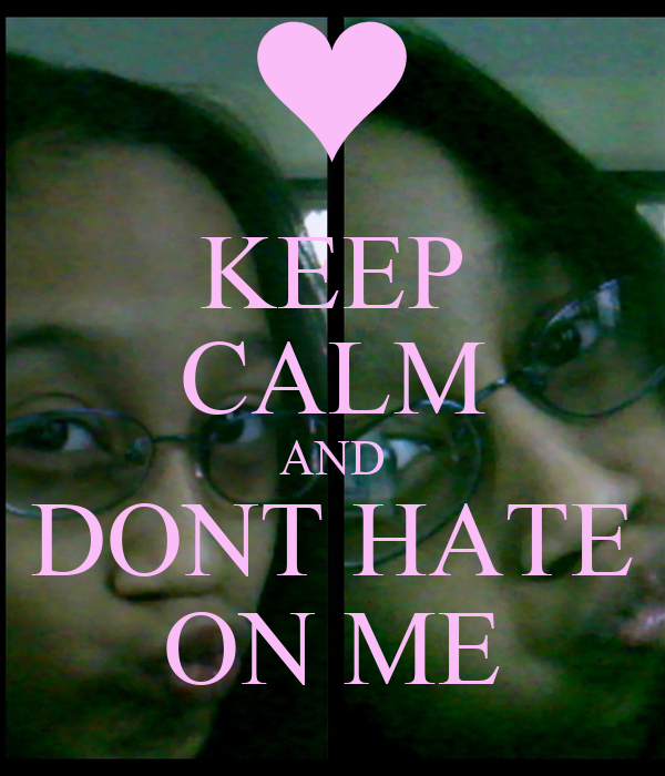 KEEP CALM AND DONT HATE ON ME