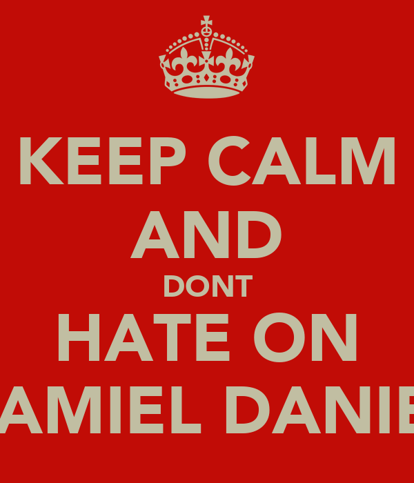 KEEP CALM AND DONT HATE ON SHAMIEL DANIELS