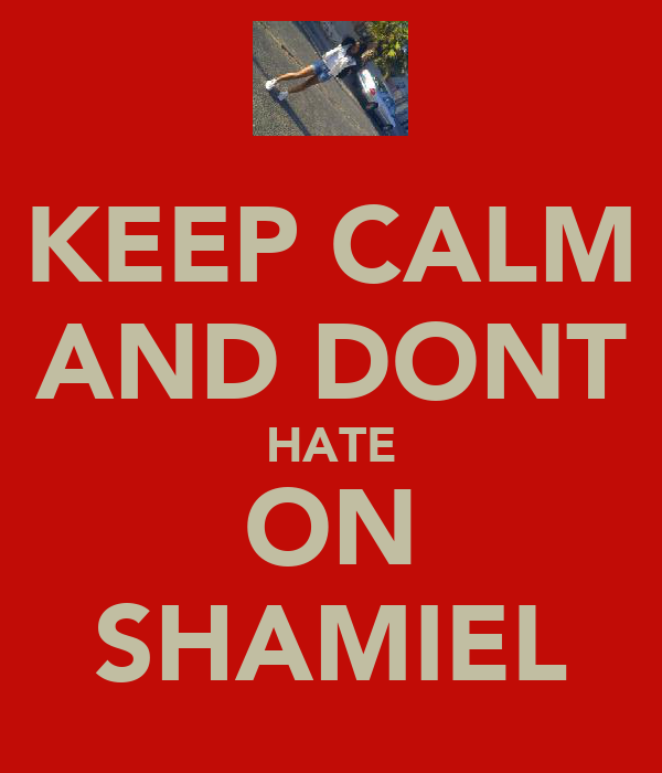 KEEP CALM AND DONT HATE ON SHAMIEL