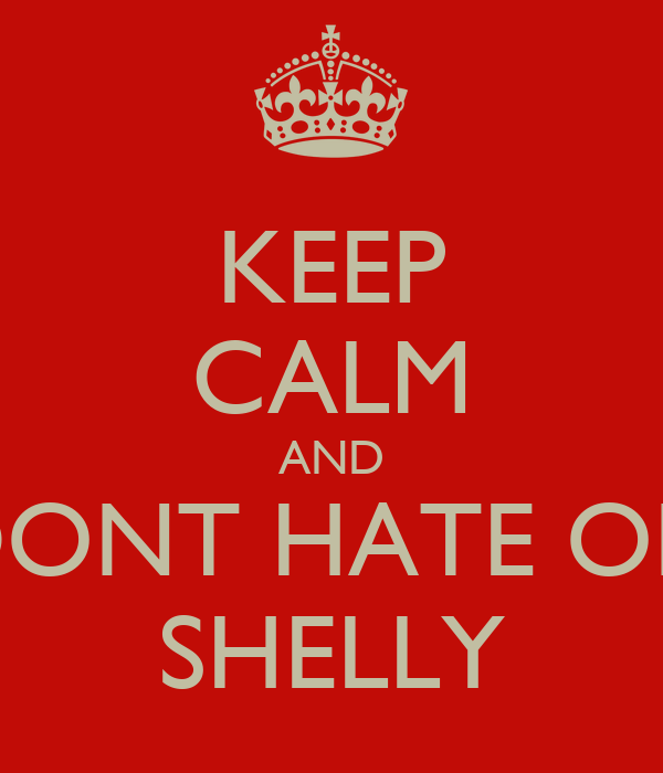 KEEP CALM AND DONT HATE ON SHELLY