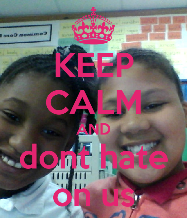 KEEP CALM AND dont hate on us