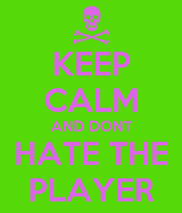 KEEP CALM AND DONT HATE THE PLAYER