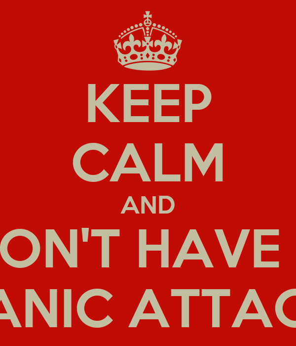 KEEP CALM AND DON'T HAVE A PANIC ATTACK