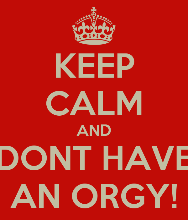 KEEP CALM AND DONT HAVE AN ORGY!