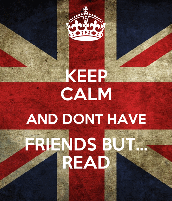 KEEP CALM AND DONT HAVE FRIENDS BUT... READ