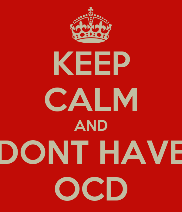 KEEP CALM AND DONT HAVE OCD
