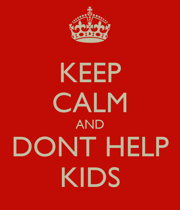 KEEP CALM AND DONT HELP KIDS
