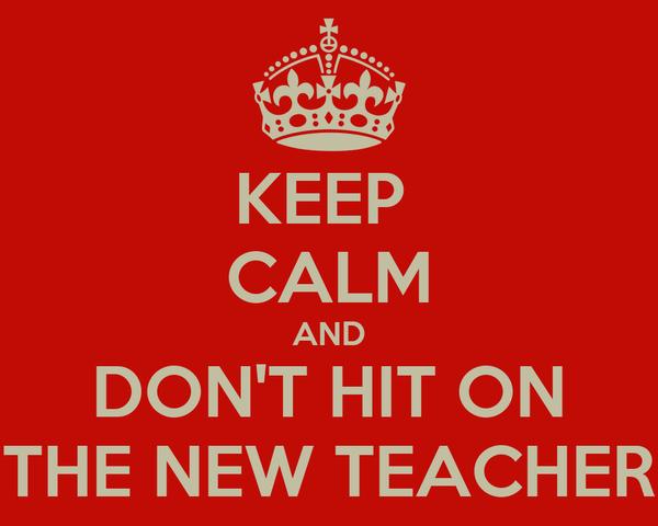 KEEP  CALM AND DON'T HIT ON THE NEW TEACHER