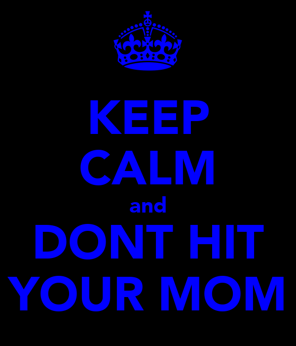 KEEP CALM and DONT HIT YOUR MOM