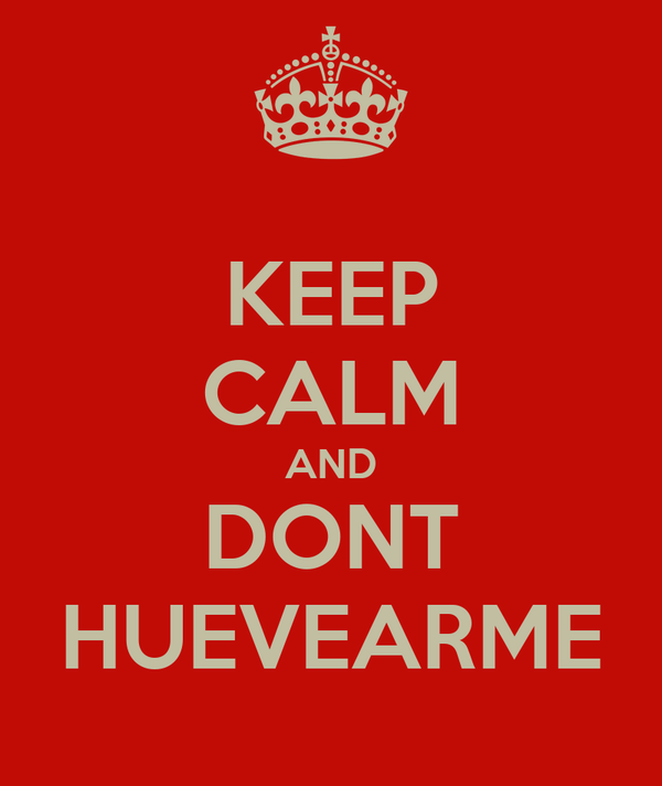 KEEP CALM AND DONT HUEVEARME