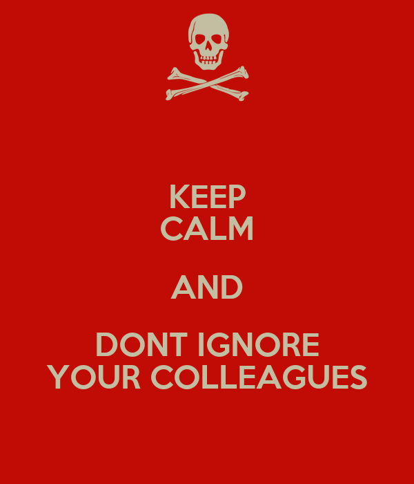 KEEP CALM AND DONT IGNORE YOUR COLLEAGUES