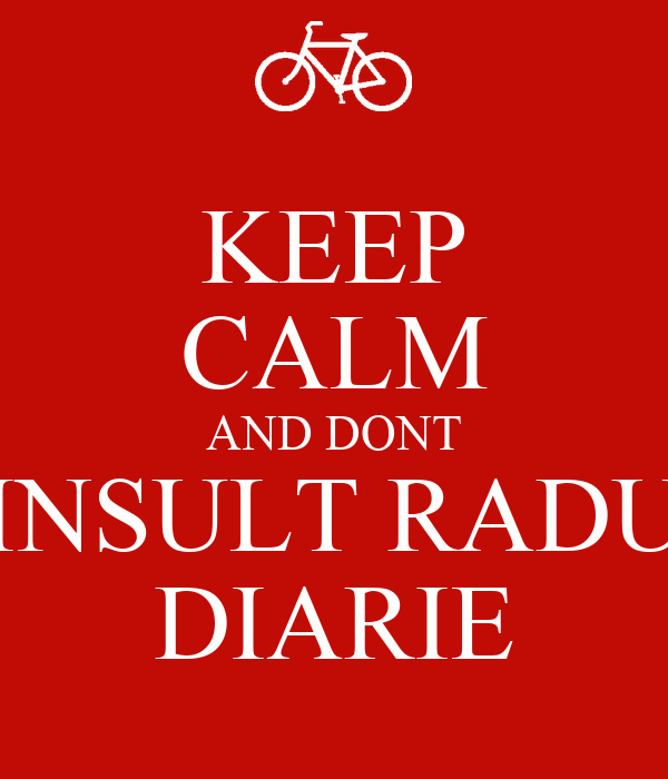 KEEP CALM AND DONT INSULT RADU DIARIE