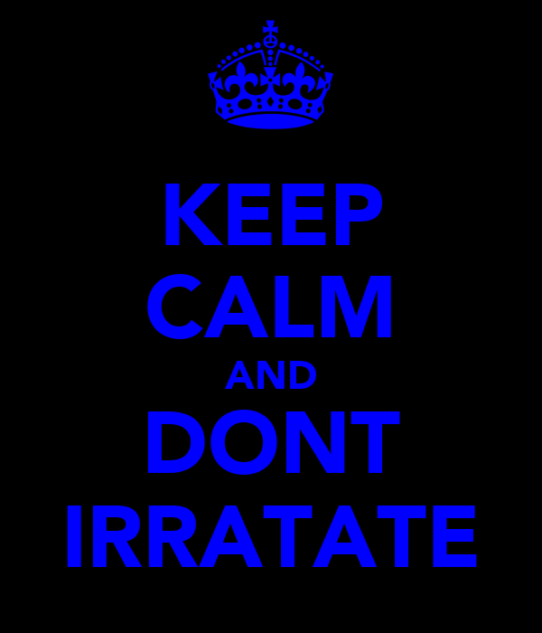 KEEP CALM AND DONT IRRATATE