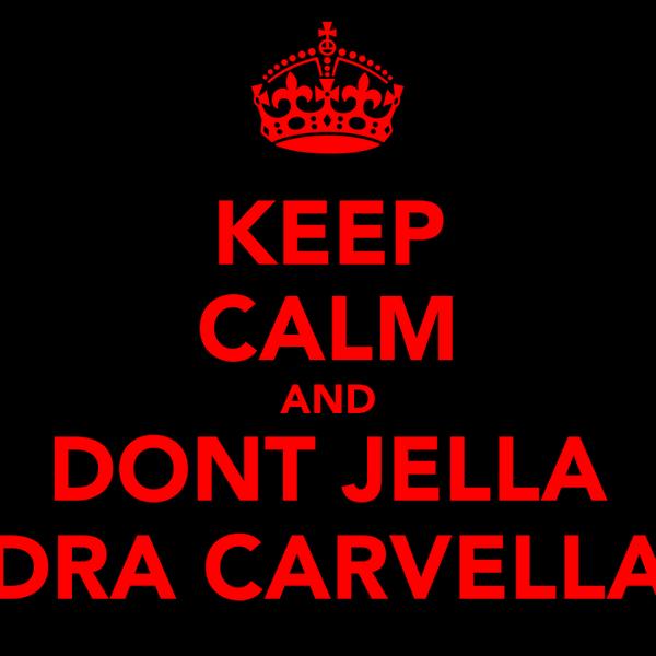 KEEP CALM AND DONT JELLA DRA CARVELLA