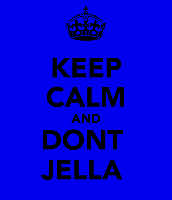 KEEP CALM AND DONT  JELLA