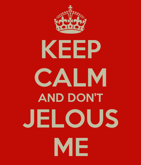 KEEP CALM AND DON'T JELOUS ME