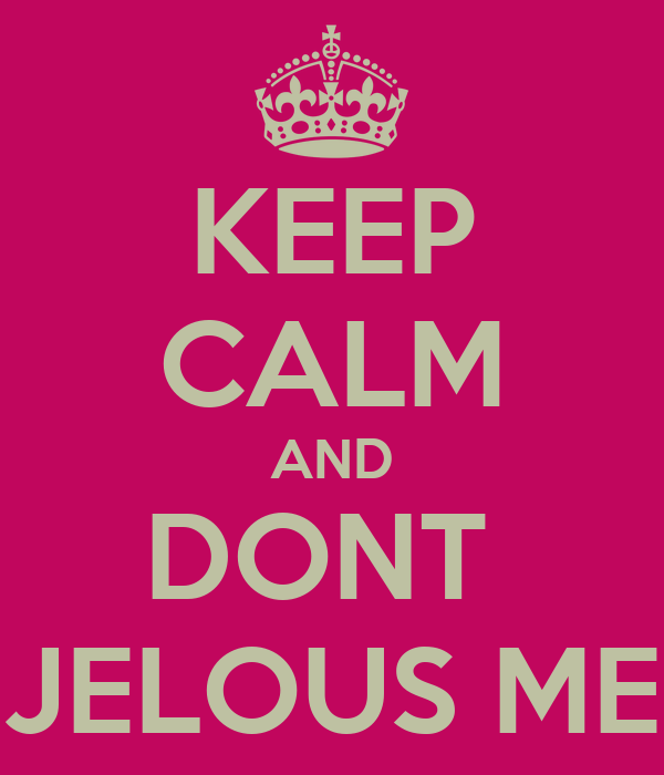 KEEP CALM AND DONT  JELOUS ME