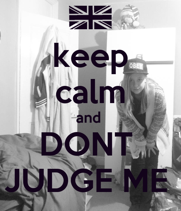 keep calm and  DONT  JUDGE ME